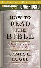 How to Read the Bible: A Guide to Scripture, Then and Now: James Kugel & Mel Foster